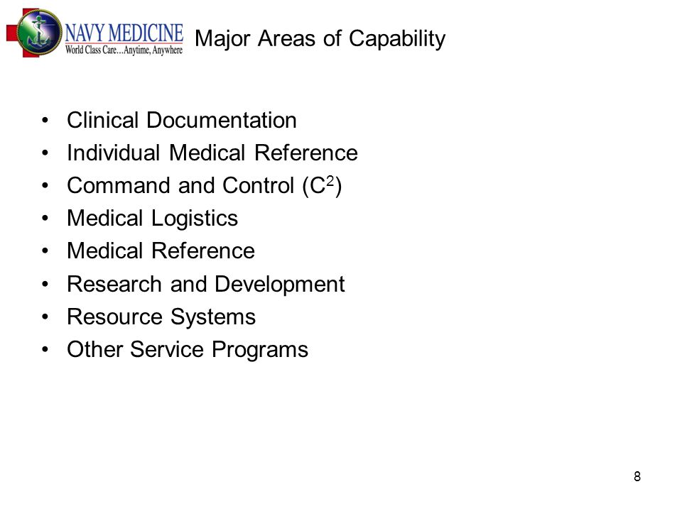 8 Major Areas of Capability Clinical Documentation Individual Medical Reference Command and Control (C 2 ) Medical Logistics Medical Reference Research and Development Resource Systems Other Service Programs