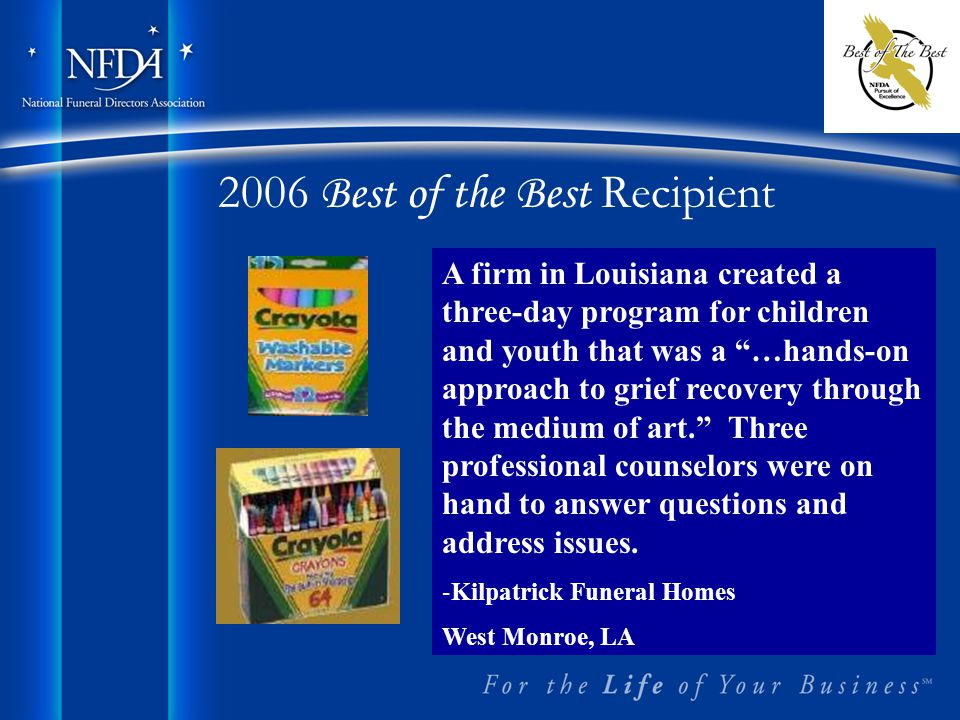 2006 Best of the Best Recipient A firm in Louisiana created a three-day program for children and youth that was a …hands-on approach to grief recovery through the medium of art. Three professional counselors were on hand to answer questions and address issues.