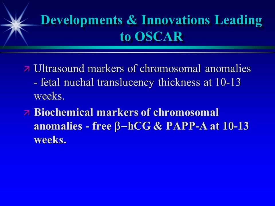 Developments & Innovations Leading to OSCAR ä Ultrasound markers of chromosomal anomalies - fetal nuchal translucency thickness at 10-13 weeks.