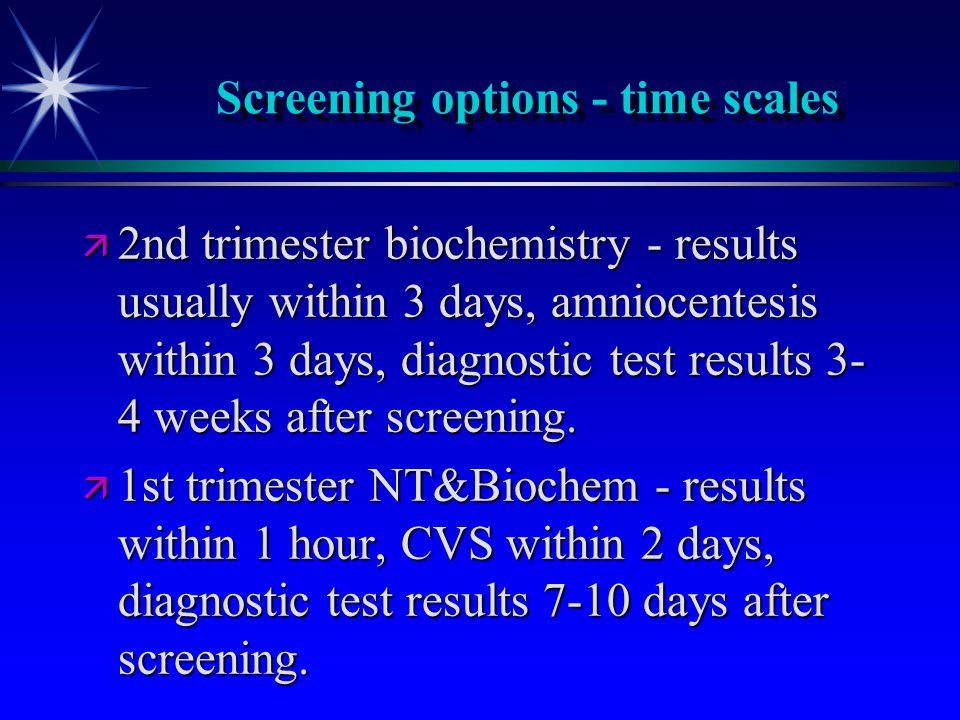 Screening options - time scales ä 2nd trimester biochemistry - results usually within 3 days, amniocentesis within 3 days, diagnostic test results 3- 4 weeks after screening.