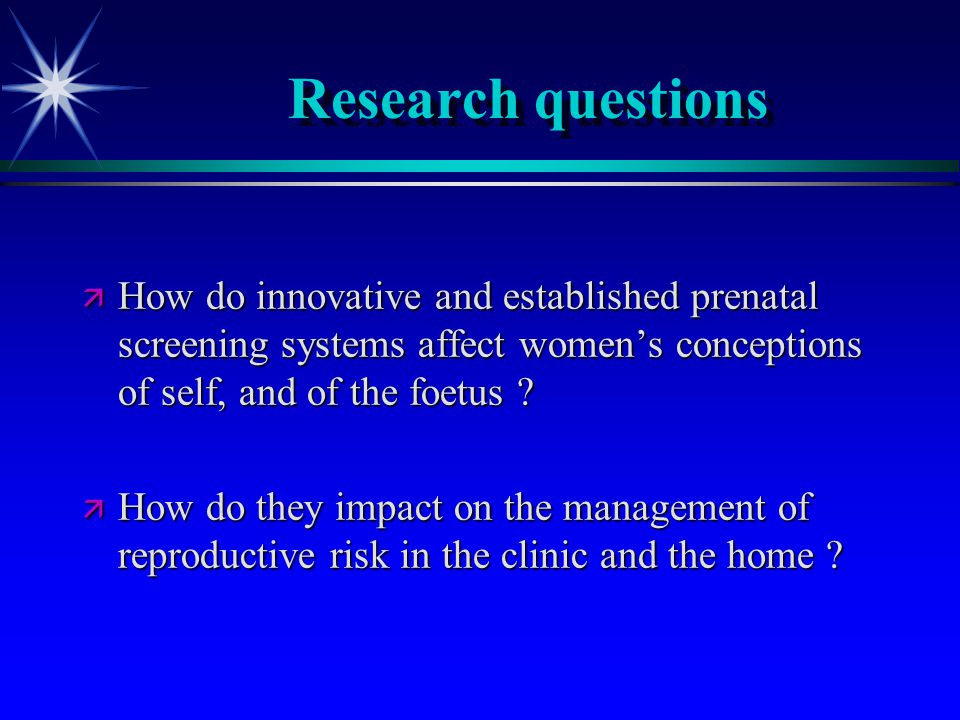 Research questions ä How do innovative and established prenatal screening systems affect women's conceptions of self, and of the foetus .