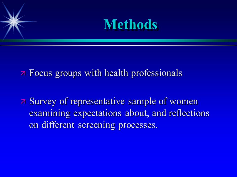 Methods ä Focus groups with health professionals ä Survey of representative sample of women examining expectations about, and reflections on different screening processes.