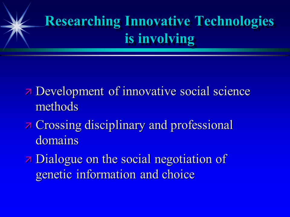 Researching Innovative Technologies is involving ä Development of innovative social science methods ä Crossing disciplinary and professional domains ä Dialogue on the social negotiation of genetic information and choice