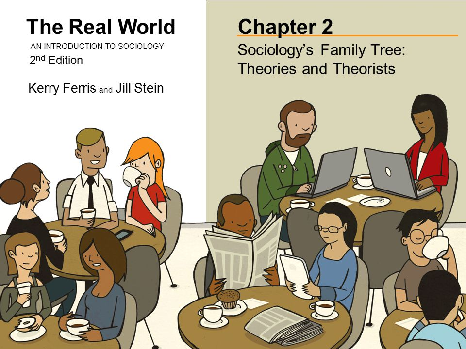 The Real World 2 nd Edition AN INTRODUCTION TO SOCIOLOGY Kerry Ferris and Jill Stein Chapter 2 Sociology's Family Tree: Theories and Theorists