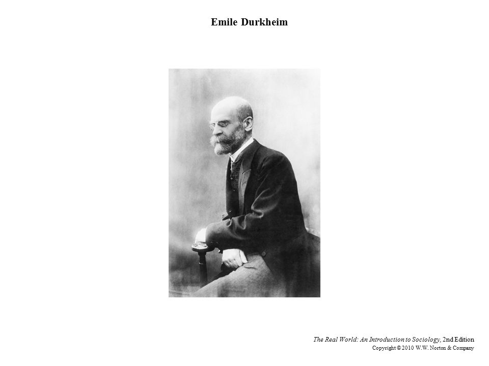 Emile Durkheim The Real World: An Introduction to Sociology, 2nd Edition Copyright © 2010 W.W.