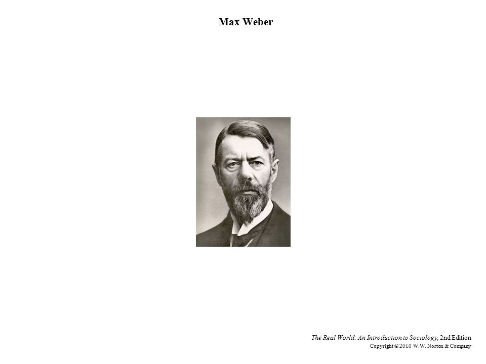Max Weber The Real World: An Introduction to Sociology, 2nd Edition Copyright © 2010 W.W.