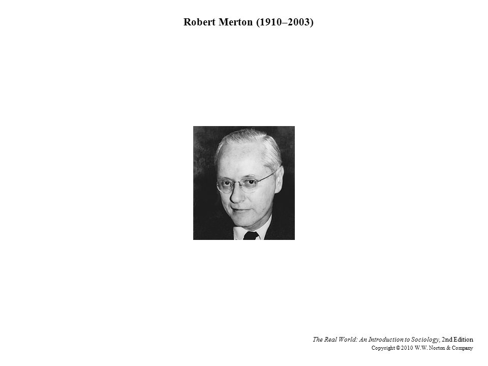 Robert Merton (1910–2003) The Real World: An Introduction to Sociology, 2nd Edition Copyright © 2010 W.W.
