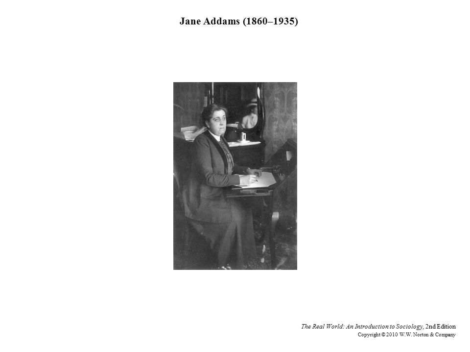 Jane Addams (1860–1935) The Real World: An Introduction to Sociology, 2nd Edition Copyright © 2010 W.W.