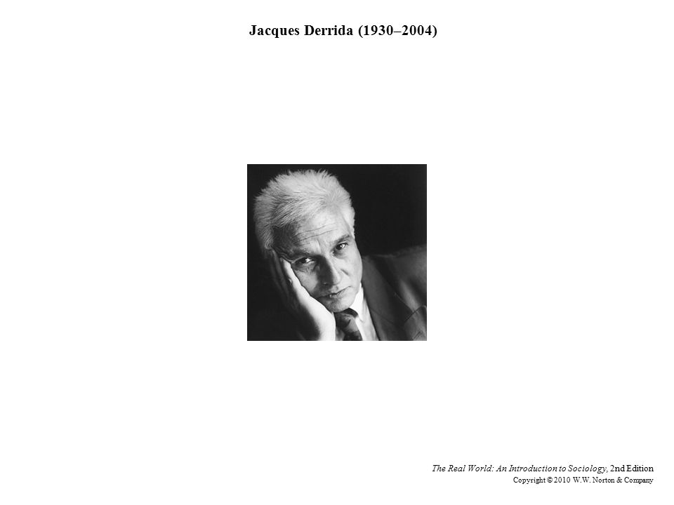 Jacques Derrida (1930–2004) The Real World: An Introduction to Sociology, 2nd Edition Copyright © 2010 W.W.