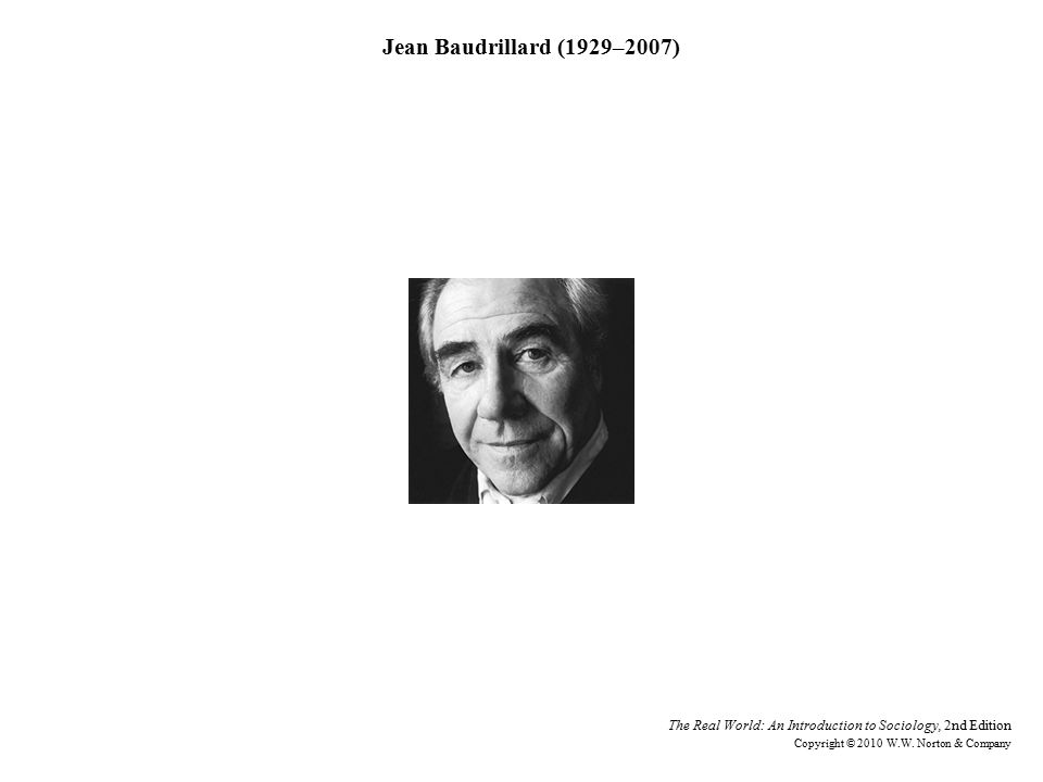 Jean Baudrillard (1929–2007) The Real World: An Introduction to Sociology, 2nd Edition Copyright © 2010 W.W.