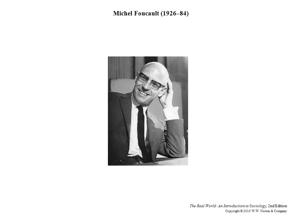 Michel Foucault (1926–84) The Real World: An Introduction to Sociology, 2nd Edition Copyright © 2010 W.W.