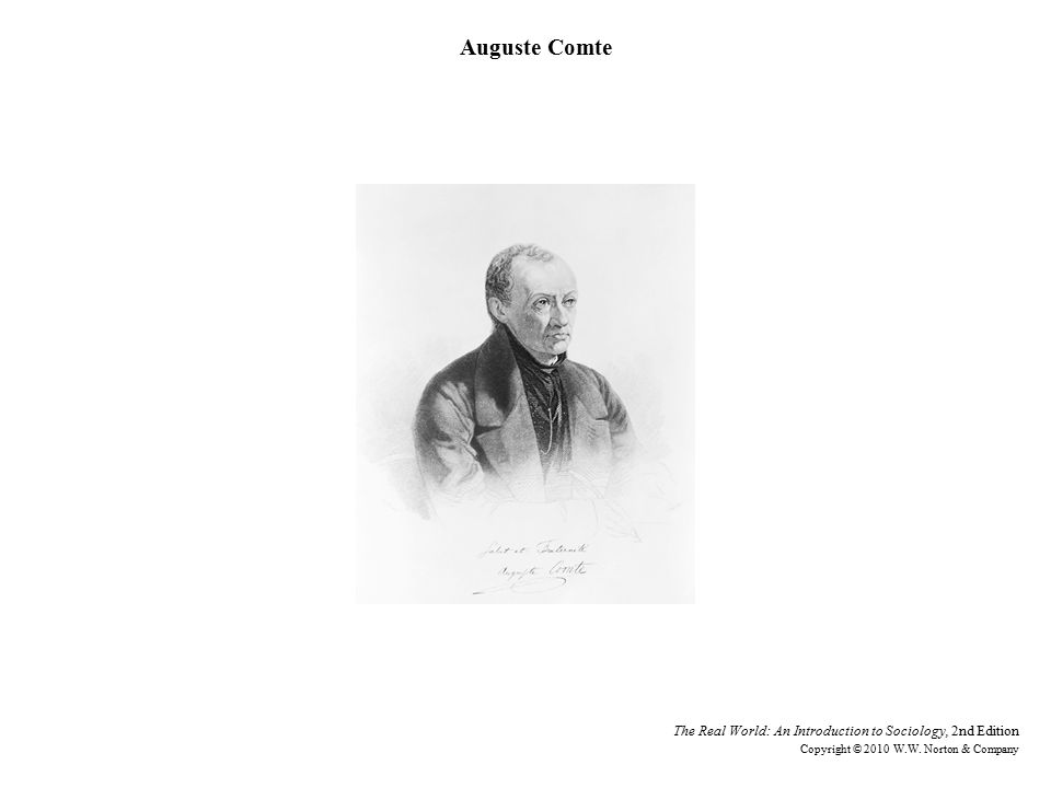 Auguste Comte The Real World: An Introduction to Sociology, 2nd Edition Copyright © 2010 W.W.
