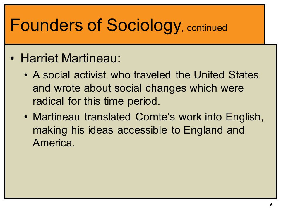 6 Founders of Sociology, continued Harriet Martineau: A social activist who traveled the United States and wrote about social changes which were radical for this time period.