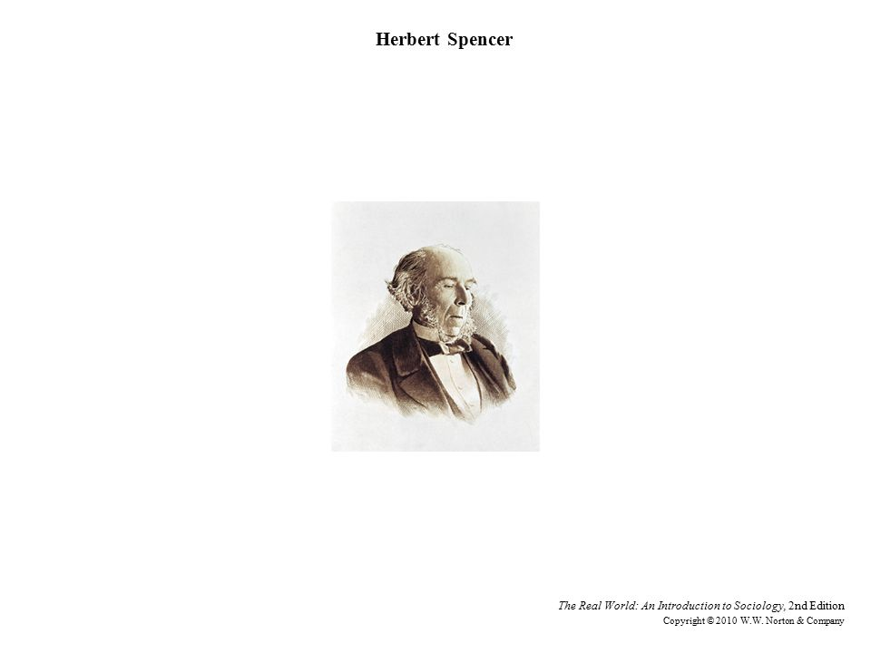 Herbert Spencer The Real World: An Introduction to Sociology, 2nd Edition Copyright © 2010 W.W.