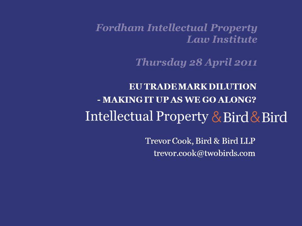 Fordham Intellectual Property Law Institute Thursday 28 April 2011 Trevor Cook, Bird & Bird LLP trevor.cook@twobirds.com EU TRADE MARK DILUTION - MAKING IT UP AS WE GO ALONG.