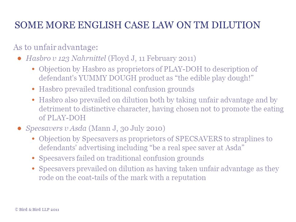 © Bird & Bird LLP 2011 SOME MORE ENGLISH CASE LAW ON TM DILUTION As to unfair advantage: ● Hasbro v 123 Nahrnittel (Floyd J, 11 February 2011) Objecti