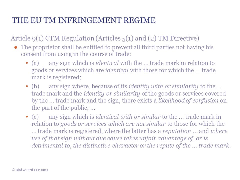 © Bird & Bird LLP 2011 THE EU TM INFRINGEMENT REGIME Article 9(1) CTM Regulation (Articles 5(1) and (2) TM Directive) ● The proprietor shall be entitled to prevent all third parties not having his consent from using in the course of trade: (a)any sign which is identical with the...