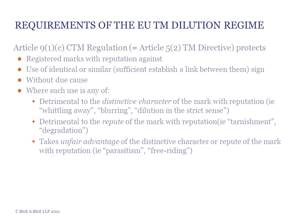 © Bird & Bird LLP 2011 REQUIREMENTS OF THE EU TM DILUTION REGIME Article 9(1)(c) CTM Regulation (= Article 5(2) TM Directive) protects ● Registered ma