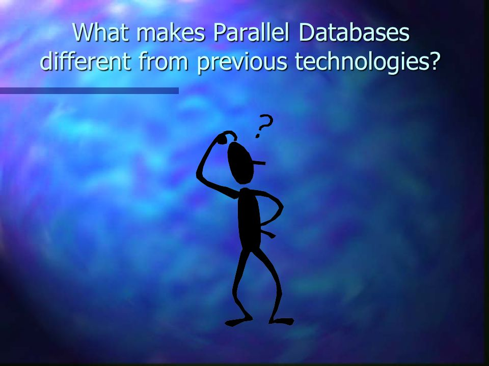 What makes Parallel Databases different from previous technologies