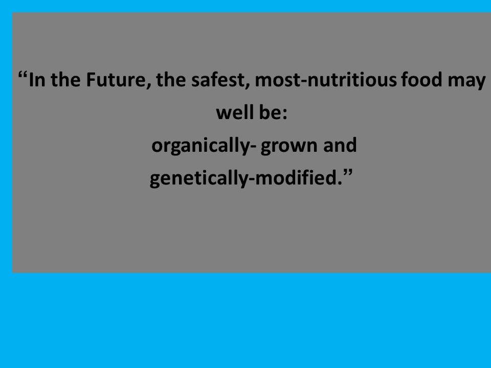 """ In the Future, the safest, most-nutritious food may well be: organically- grown and genetically-modified. """