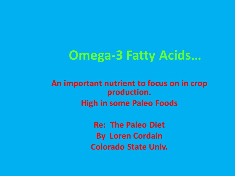 Omega-3 Fatty Acids… An important nutrient to focus on in crop production. High in some Paleo Foods Re: The Paleo Diet By Loren Cordain Colorado State