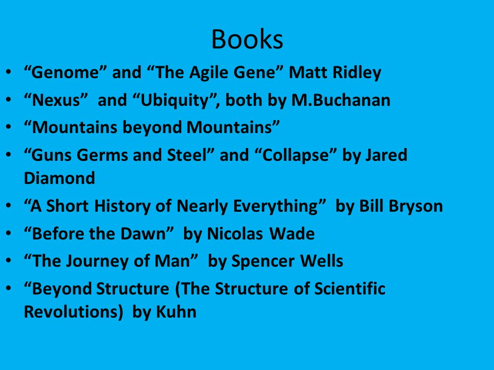 Books Genome and The Agile Gene Matt Ridley Nexus and Ubiquity , both by M.Buchanan Mountains beyond Mountains Guns Germs and Steel and Collapse by Jared Diamond A Short History of Nearly Everything by Bill Bryson Before the Dawn by Nicolas Wade The Journey of Man by Spencer Wells Beyond Structure (The Structure of Scientific Revolutions) by Kuhn