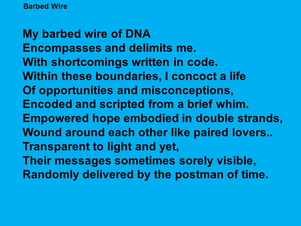 Barbed Wire My barbed wire of DNA Encompasses and delimits me. With shortcomings written in code. Within these boundaries, I concoct a life Of opportu