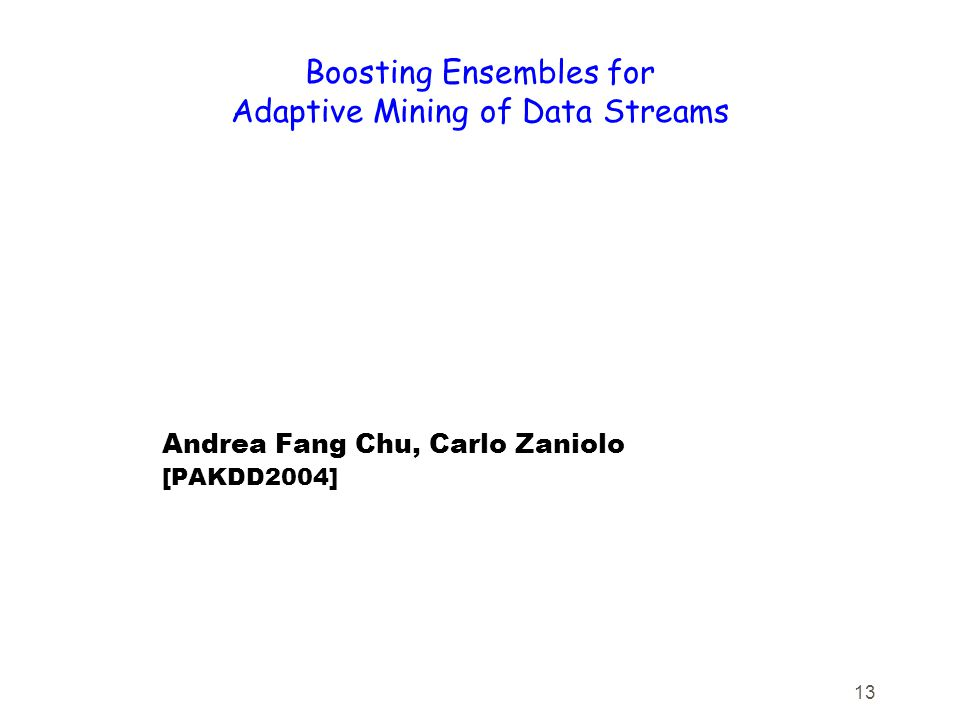 13 Boosting Ensembles for Adaptive Mining of Data Streams Andrea Fang Chu, Carlo Zaniolo [PAKDD2004]