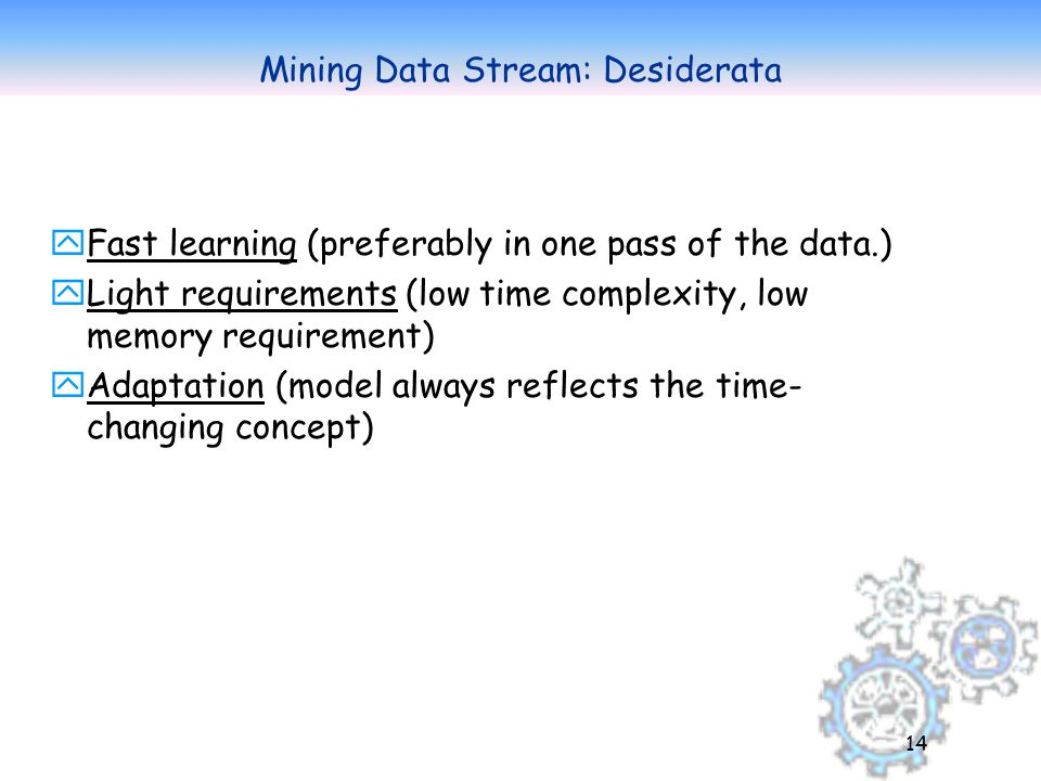 14 Mining Data Stream: Desiderata yFast learning (preferably in one pass of the data.) yLight requirements (low time complexity, low memory requirement) yAdaptation (model always reflects the time- changing concept)