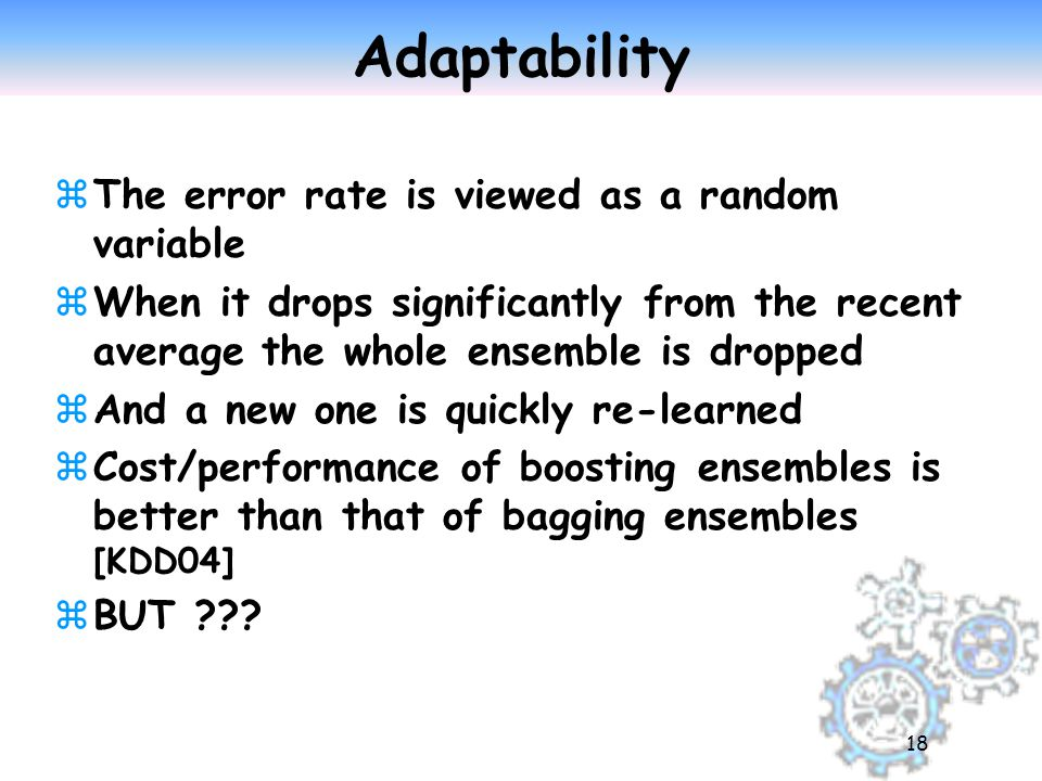 18 Adaptability zThe error rate is viewed as a random variable zWhen it drops significantly from the recent average the whole ensemble is dropped zAnd a new one is quickly re-learned zCost/performance of boosting ensembles is better than that of bagging ensembles [KDD04] zBUT ???