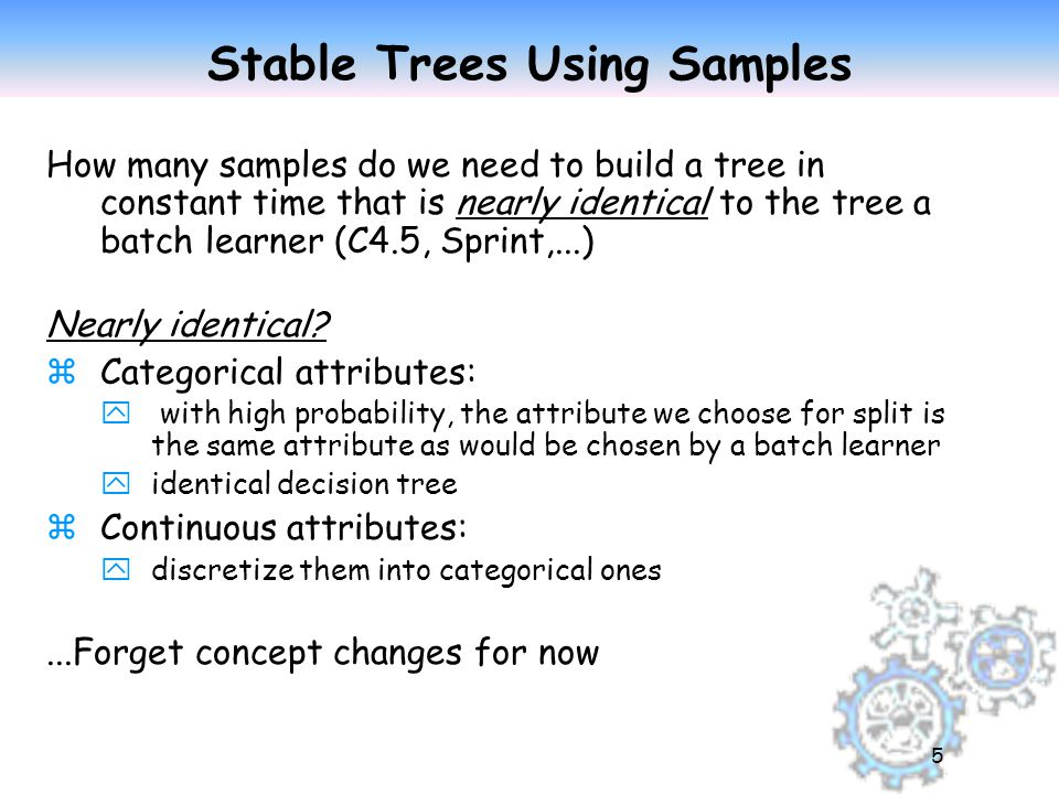5 Stable Trees Using Samples How many samples do we need to build a tree in constant time that is nearly identical to the tree a batch learner (C4.5, Sprint,...) Nearly identical.