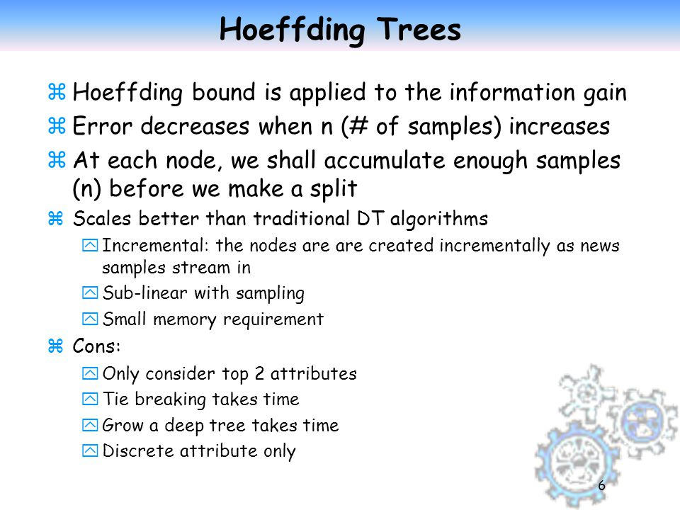 6 Hoeffding Trees zHoeffding bound is applied to the information gain zError decreases when n (# of samples) increases zAt each node, we shall accumulate enough samples (n) before we make a split zScales better than traditional DT algorithms yIncremental: the nodes are are created incrementally as news samples stream in ySub-linear with sampling ySmall memory requirement zCons: yOnly consider top 2 attributes yTie breaking takes time yGrow a deep tree takes time yDiscrete attribute only