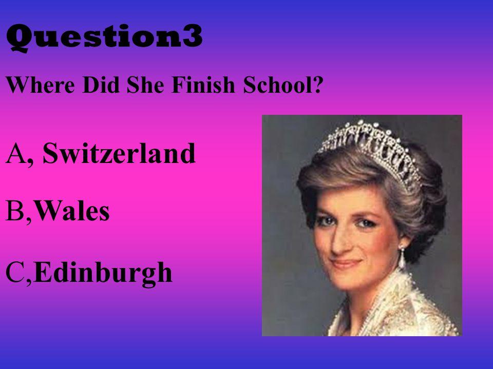 Question3 Where Did She Finish School? A, Switzerland B,Wales C,Edinburgh
