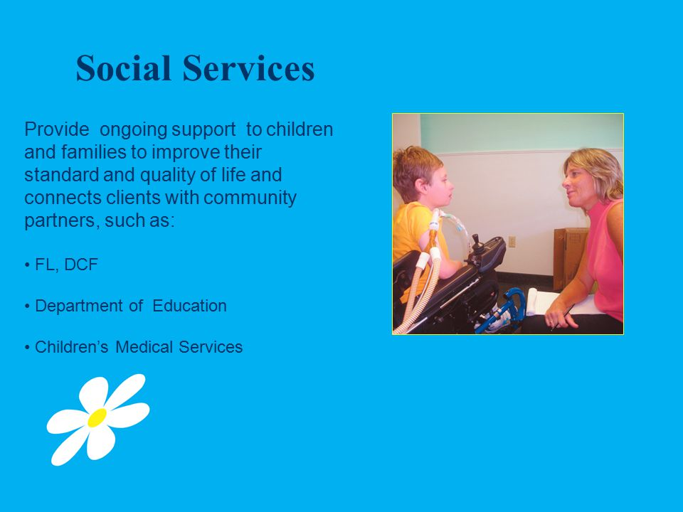 Social Services Provide ongoing support to children and families to improve their standard and quality of life and connects clients with community partners, such as: FL, DCF Department of Education Children's Medical Services