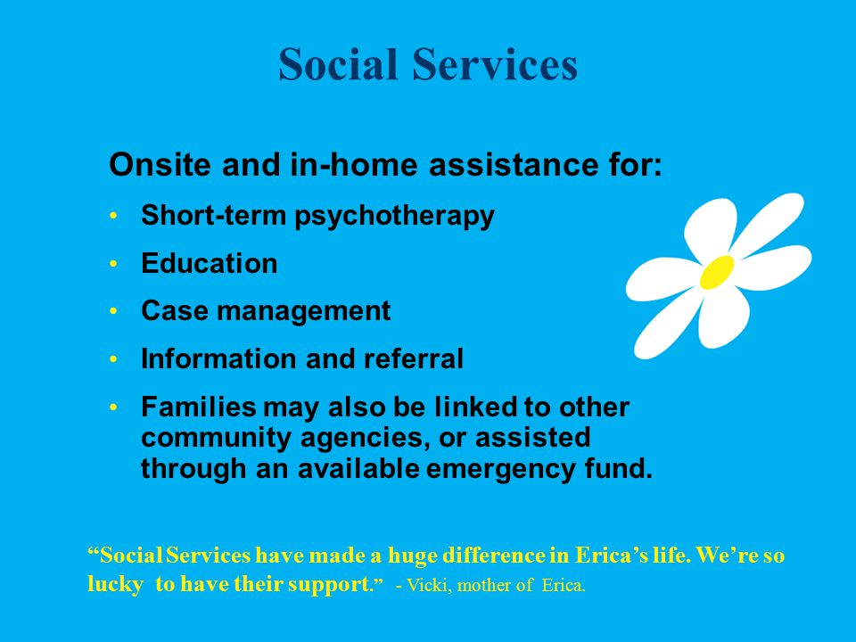 Social Services Onsite and in-home assistance for: Short-term psychotherapy Education Case management Information and referral Families may also be linked to other community agencies, or assisted through an available emergency fund.