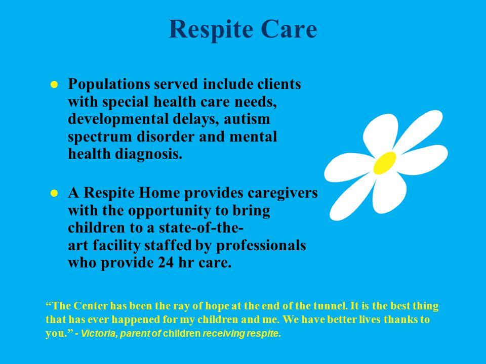 Respite Care The Center has been the ray of hope at the end of the tunnel.