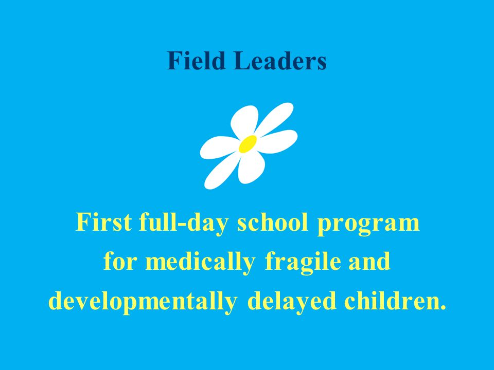 Field Leaders First full-day school program for medically fragile and developmentally delayed children.