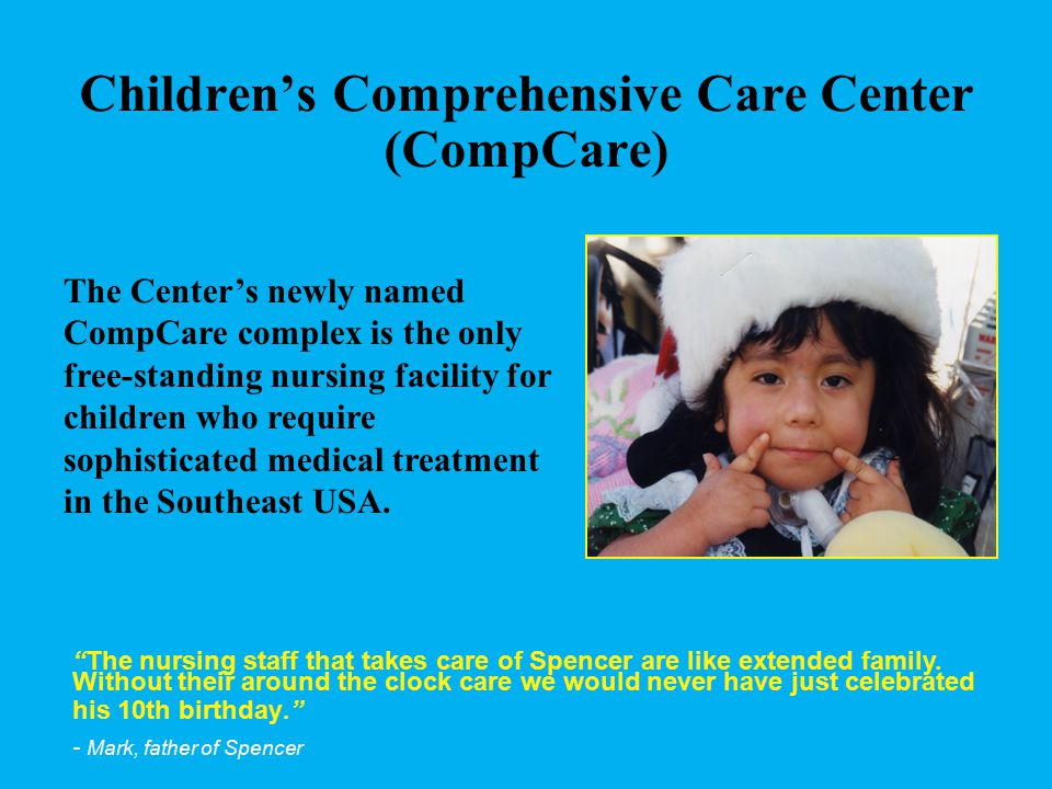 Children's Comprehensive Care Center (CompCare) The Center's newly named CompCare complex is the only free-standing nursing facility for children who require sophisticated medical treatment in the Southeast USA.