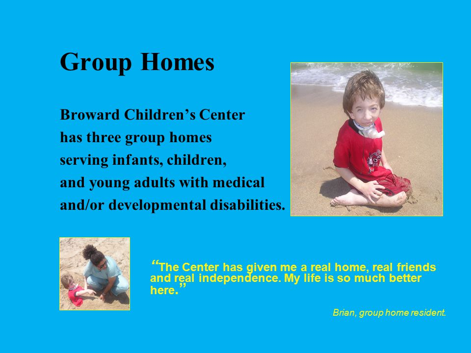 Group Homes Staffed 24 hrs a day with CNAs Supervised by LPNs 24 hr access to primary care and pediatric specialists Residents attend school in the community or at in-home education programs Occupational, physical, and speech therapy available Recreational therapies including: Sensory stimulation, music, arts and crafts, cooking, videos, movies, literature, park, concert, beach and museum visits