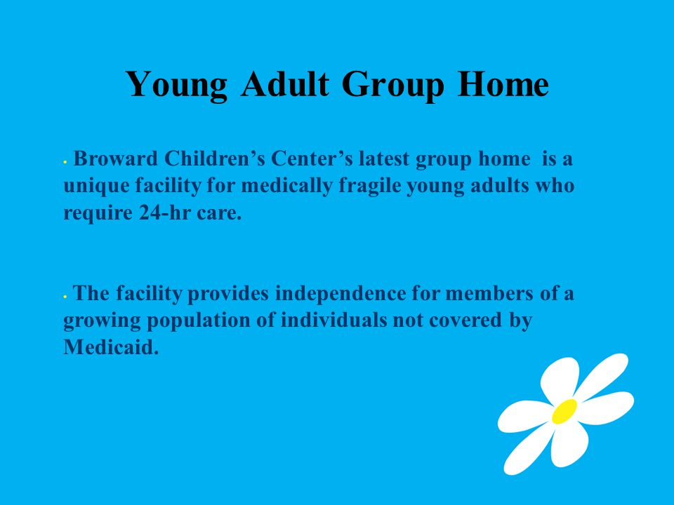Young Adult Group Home Broward Children's Center's latest group home is a unique facility for medically fragile young adults who require 24-hr care.