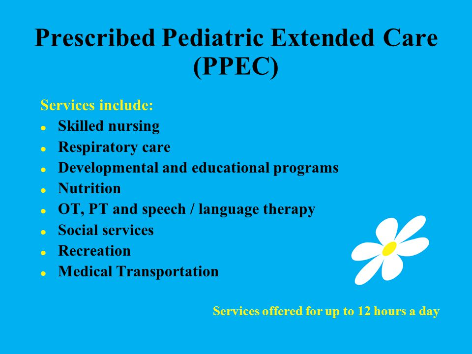 Prescribed Pediatric Extended Care (PPEC) Services include: Skilled nursing Respiratory care Developmental and educational programs Nutrition OT, PT and speech / language therapy Social services Recreation Medical Transportation Services offered for up to 12 hours a day