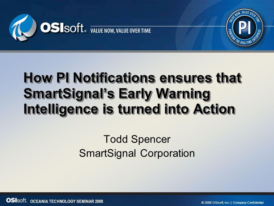 1 OCEANIA TECHNOLOGY SEMINAR 2008 © 2008 OSIsoft, Inc. | Company Confidential OCEANIA TECHNOLOGY SEMINAR 2008 How PI Notifications ensures that SmartS