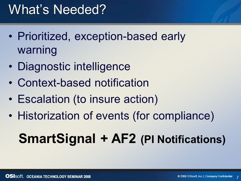 7 OCEANIA TECHNOLOGY SEMINAR 2008 © 2008 OSIsoft, Inc. | Company Confidential What's Needed? Prioritized, exception-based early warning Diagnostic int