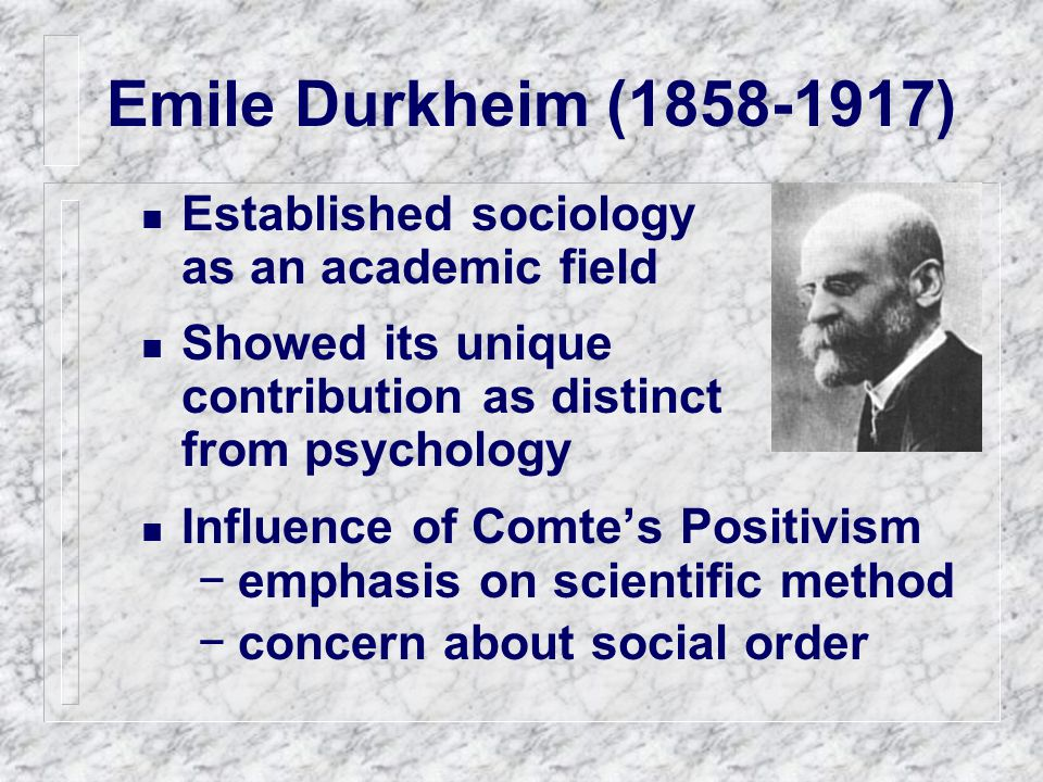 Emile Durkheim (1858-1917) Established sociology as an academic field Showed its unique contribution as distinct from psychology Influence of Comte's Positivism −emphasis on scientific method −concern about social order