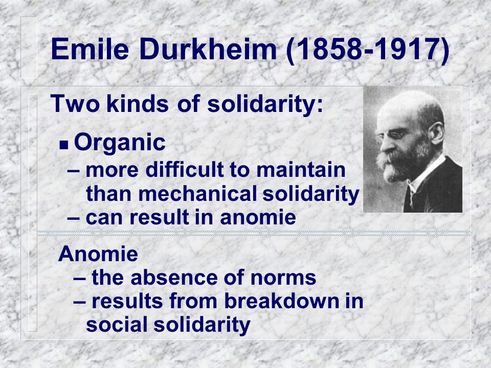 Emile Durkheim (1858-1917) Two kinds of solidarity: Organic – more difficult to maintain than mechanical solidarity – can result in anomie Anomie – the absence of norms – results from breakdown in social solidarity