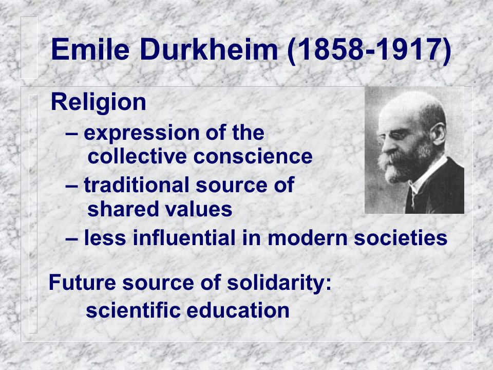 Emile Durkheim (1858-1917) Religion – expression of the collective conscience – traditional source of shared values – less influential in modern societies Future source of solidarity: scientific education