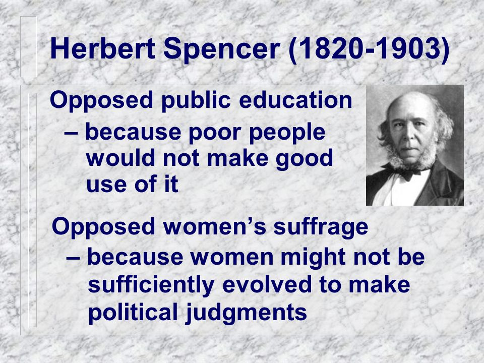 Herbert Spencer (1820-1903) Opposed public education – because poor people would not make good use of it Opposed women's suffrage – because women might not be sufficiently evolved to make political judgments