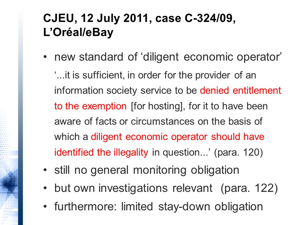 new standard of 'diligent economic operator' '...it is sufficient, in order for the provider of an information society service to be denied entitlement to the exemption [for hosting], for it to have been aware of facts or circumstances on the basis of which a diligent economic operator should have identified the illegality in question...' (para.