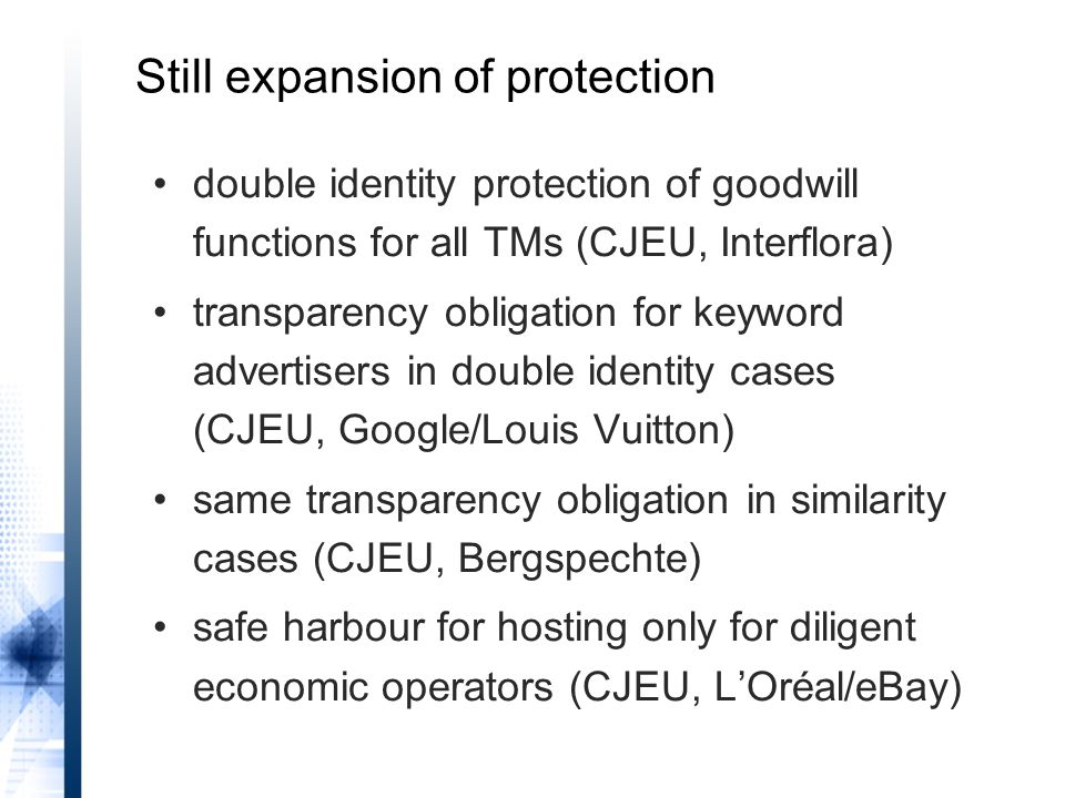 double identity protection of goodwill functions for all TMs (CJEU, Interflora) transparency obligation for keyword advertisers in double identity cases (CJEU, Google/Louis Vuitton) same transparency obligation in similarity cases (CJEU, Bergspechte) safe harbour for hosting only for diligent economic operators (CJEU, L'Oréal/eBay) Still expansion of protection