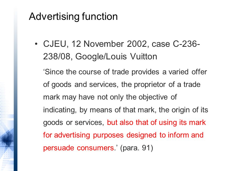 Advertising function CJEU, 12 November 2002, case C-236- 238/08, Google/Louis Vuitton 'Since the course of trade provides a varied offer of goods and services, the proprietor of a trade mark may have not only the objective of indicating, by means of that mark, the origin of its goods or services, but also that of using its mark for advertising purposes designed to inform and persuade consumers.' (para.